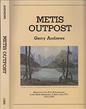 Metis Outpost: Memoirs Of The First Schoolmaster at the Metis Settlement of Kelly Lake, B.C., 192...