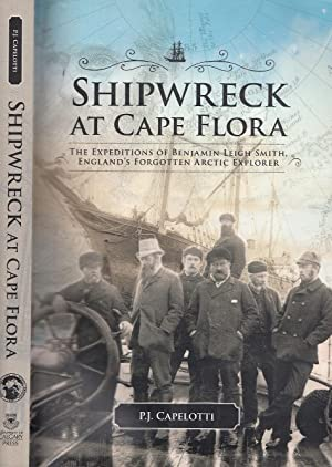 Shipwreck at Cape Flora: The Expeditions of Benjamin Leigh Smith, England?s Forgotten Arctic Expl...