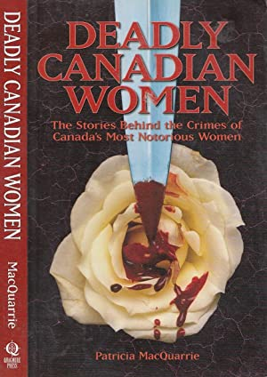 Deadly Canadian Women: The Stories Behind the Crimes of Canada's Most Notorious Women