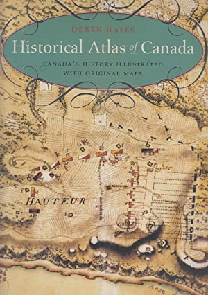 Historical Atlas of Canada: Canada's History Illustrated: Hayes, Derek [William]