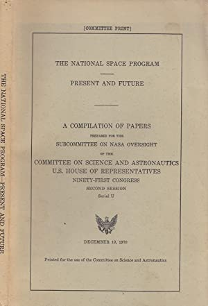 The National Space Program, Present and Future; A Compilation of Papers prepared for the Subcommi...