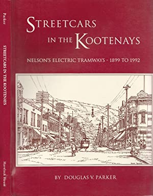 Streetcars in the Kootenays: Nelson's Electric Tramways,: Parker, Douglas V[ernon]