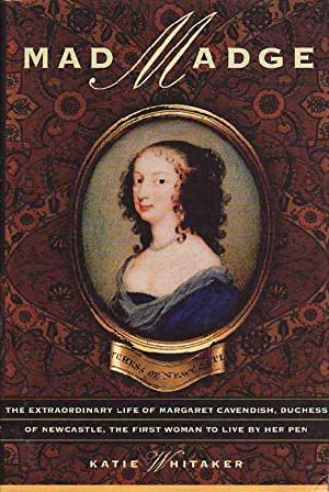 Mad Madge: The Extraordinary Life of Margaret Cavendish, Duchess of Newcastle, the First Woman to...
