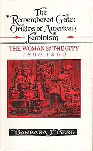 The Remembered Gate: Origins of American Feminism The Woman and the City, 1800-1860