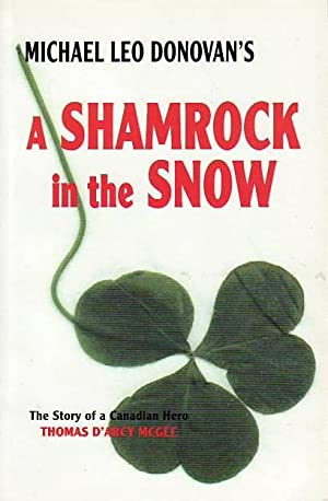 A Shamrock in the Snow The Story of a Canadian Hero Thomas D'Arcy McGee