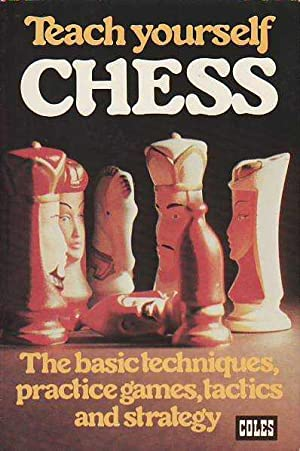 Teach Yourself Chess; The Basic Techniques, Practice Games, Tactics, and Strategy