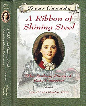 Dear Canada A Ribbon of Shining Steel : The Railway Diary of Kate Cameron