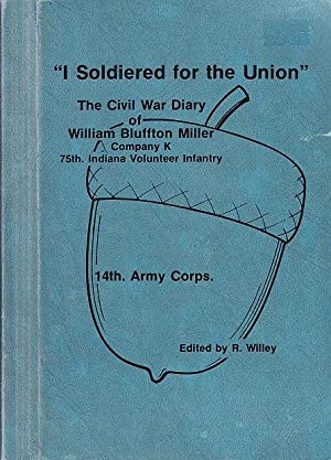 I Soldiered for the Union The Civil War Diary of William Bluffton Miller Company K 75th Indiana ...