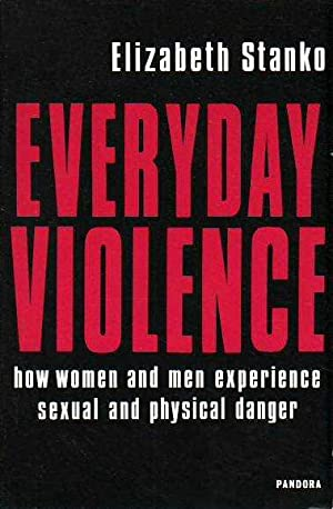 Everyday Violence: How Women and Men Experience Sexual and Physical Danger: Stanko, Elizabeth