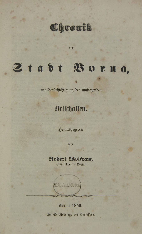 Chronik der Stadt Borna, mit Berücksichtigung der umliegenden Ortschaften.:: WOLFRAM, Robert (...