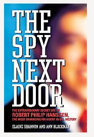 THE SPY NEXT DOOR. The Extraordinary Secret Life of Robert Philip Hanssen, the Most Damaging FBI ...