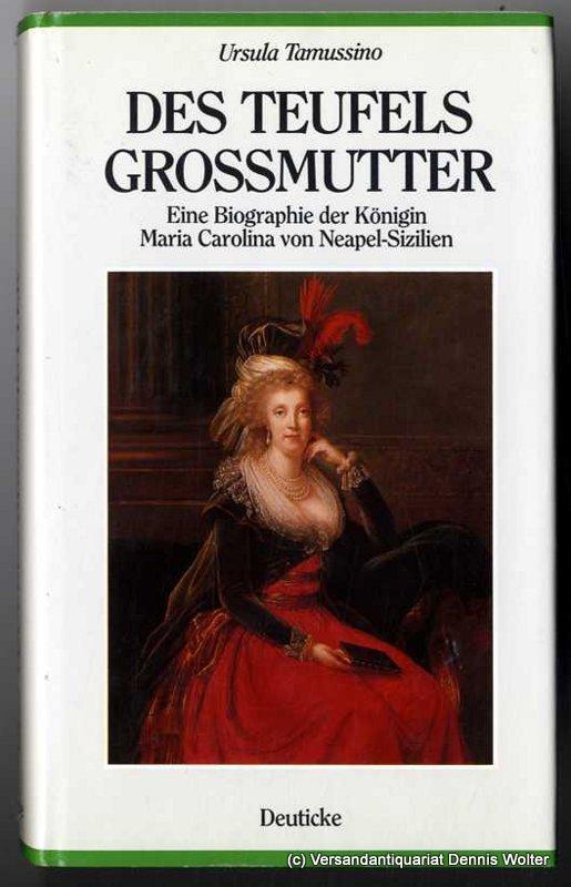 Des Teufels Grossmutter : eine Biographie der Königin Maria Carolina von Neapel - Sizilien - Tamussino, Ursula