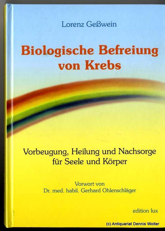 Biologische Befreiung von Krebs : Vorbeugung, Heilung und Nachsorge für Seele und Körper - Geßwein, Lorenz