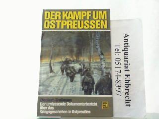 Der Kampf um Ostpreussen. Der umfassende Dokumentarbericht über das Kriegsgeschehen in Ostpreußen