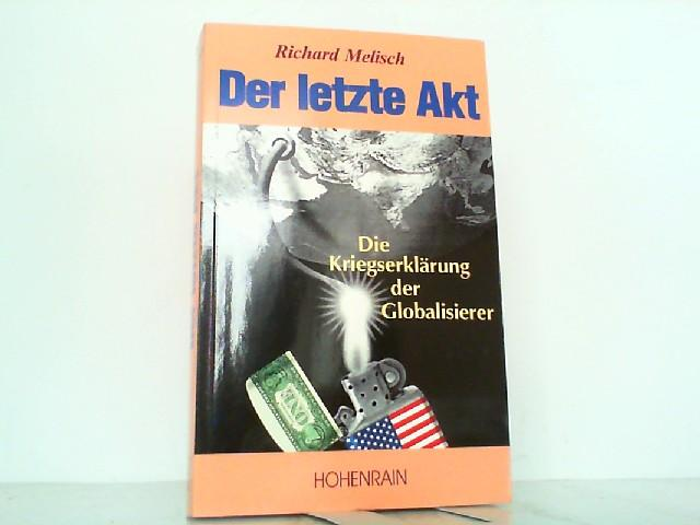 Der letzte Akt: Die Kriegserklärung der Globalisierer.: Melisch, Richard: