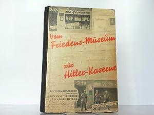 Vom Friedens-Museum zur Hitler-Kaserne. Ein Tatsachenbericht über: Friedrich, Ernst: