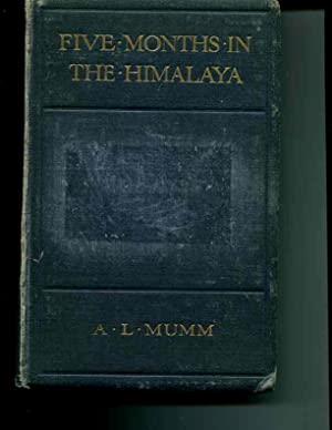 Five Months in the Himalaya: A Record of Mountain Travel in Garhwal and Kashmir: Mumm, A. L.