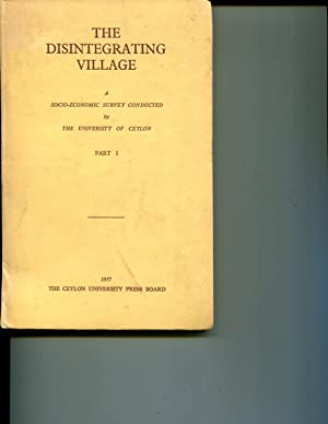 The Disintegrating Village: Report of a Socio-Economic Survey conducted by The University of Ceylon...