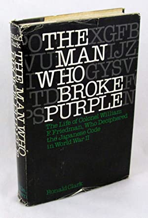 The Man Who Broke Purple: The Life of Colonel William F. Friedman, Who Deciphered the Japanese Co...