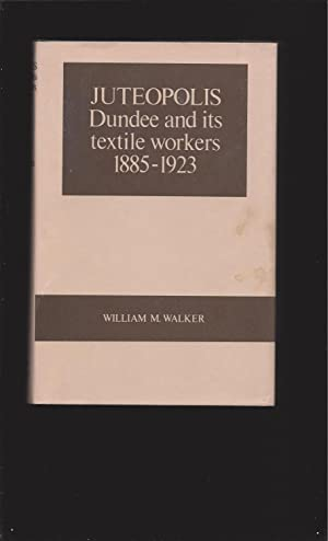 Juteopolis: Dundee and its textile workers 1885-1923