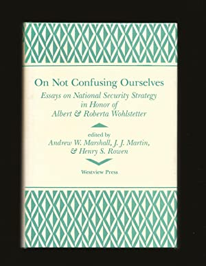 On Not Confusing Ourselves: Essays on National Strategy in Honor of Albert & Roberta Wohlstetter
