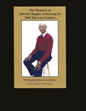 The Memoirs of Albertis Magnus Armstrong Sr. 2004 The Last Century: My Bigoted, Racist Grandfathe...