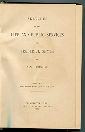 Sketches of the Life and Public Services of Frederick Smyth of New Hampshire: Ben Perley Poore and ...