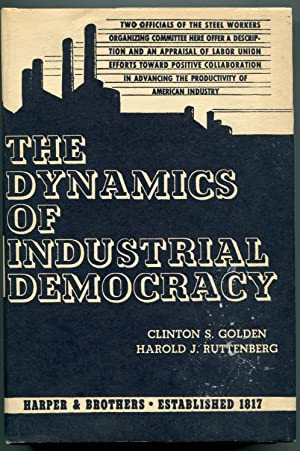 The Dynamics of Industrial Democracy: Golden, Clinton S. and Ruttenberg, Harold J.