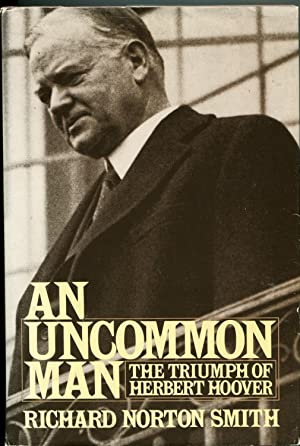 An Uncommon Man, The Triumph of Herbert Hoover: Smith, Richard Norton