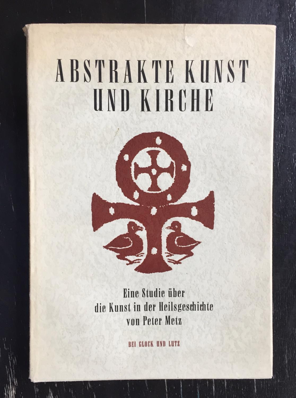 Abstrakte Kunst und Kirche. Eine Studie über: Metz, Peter.