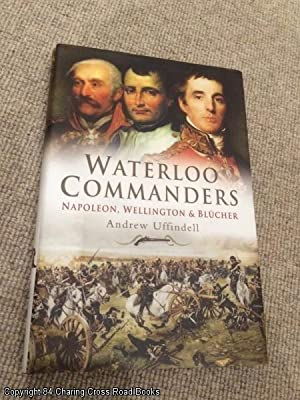 Waterloo Commanders: Napoleon, Wellington and Blucher: Uffindell, Andrew