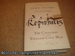 Reprobates: The Cavaliers of the English Civil War (1st edition hardback): John Stubbs