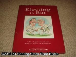 Electing to Bat: Tales of Glory and Disaster from the Palace of Westminster (SIGNED 1st edition)