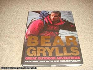 Bear Grylls Great Outdoor Adventures: An Extreme Guide to the Best Outdoor Pursuits (1st impression...
