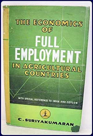 THE ECONOMICS OF FULL EMPLOYMENT IN AGRICULTURAL COUNTRIES.: Suriyakumaran, C.