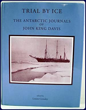 TRIAL BY ICE. THE ANTARCTIC JOURNALS OF JOHN KING DAVIS.: Crossley, Louis (Editor)