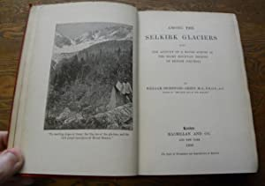 AMONG THE SELKIRK GLACIERS. Being The Account of A Rough Survey in the Rocky Mountain Regions of ...