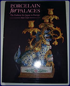 PORCELAIN FOR PALACES. The fashion for Japan in Europe, 1650-1750. An exhibition organised jointl...