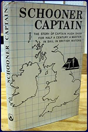 SCHOONER CAPTAIN. The Story of Captain Hugh Shaw for Half a Century a Master in Sail in British ...