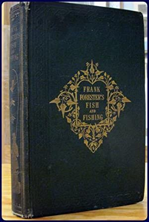 FRANK FORESTER'S FISH AND FISHING OF THE UNITED STATES AND BRITISH PROVINCES OF NORTH AMERICA:...