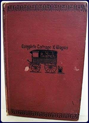 THE COMPLETE CARRIAGE AND WAGON PAINTER. A Concise Compendium of the Art of Painting Carriages, ...