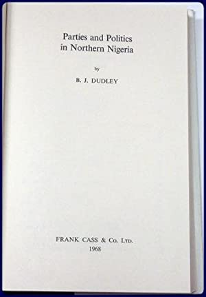 PARTIES AND POLITICS IN NORTHERN NIGERIA: Dudley, B.J.