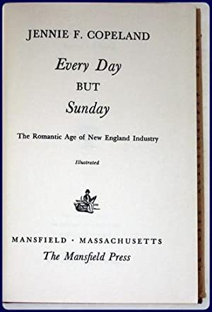 EVERY DAY BUT SUNDAY. The Romantic Age of New England Industry.: Copeland, Jennie F.