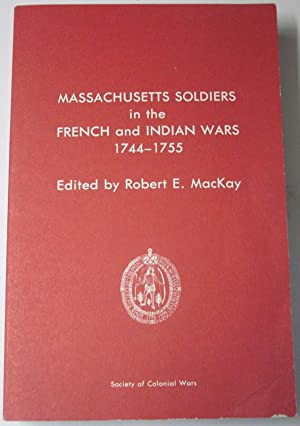 MASSACHUSETTS SOLDIERS IN THE FRENCH AND INDIAN WARS 1744-1755.: MacKay, Robert E. (Editor)