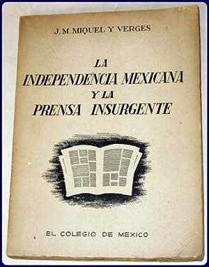 LA INDEPENDENCIA MEXICANA Y LA PRENSA INSURGENTE.: Miquel y Verges, J. M.