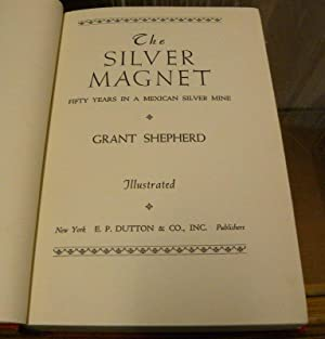 THE SILVER MAGNET. 30 YEARS IN A MEXICAN SILVER MINE: Shepherd, Grant