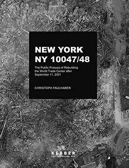 New York, NY 10047/48. The Public Process of Rebuilding the World Trade Center after September 11, 2001. Der öffentliche Prozess des Wiederaufbaus des World Trade Centers nach dem 11. September 2001. Edition Young Art. Sprache: Englisch, Deutsch. - Faulhaber, Christoph
