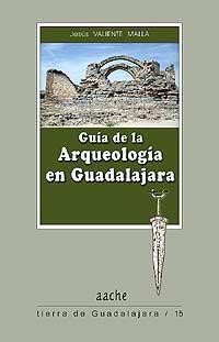 Guía de la Arqueología en Guadalajara - Valiente Malla, Jesús