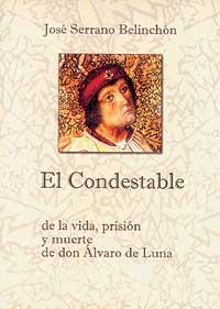El Condestable. De la vida, prisión y muerte de don Alvaro de Luna: Serrano Belinchón, José