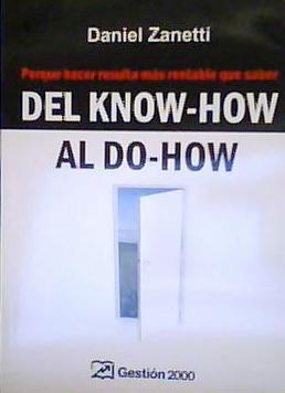 DEL KNOW-HOW AL DO-HOW Porque hacer resulta más rentable que saber - Daniel Zanetti